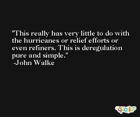 This really has very little to do with the hurricanes or relief efforts or even refiners. This is deregulation pure and simple. -John Walke
