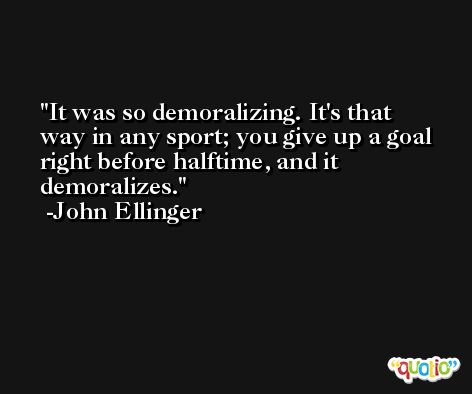 It was so demoralizing. It's that way in any sport; you give up a goal right before halftime, and it demoralizes. -John Ellinger