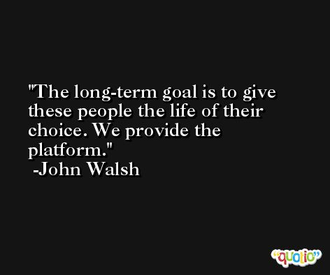 The long-term goal is to give these people the life of their choice. We provide the platform. -John Walsh