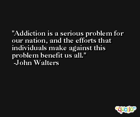 Addiction is a serious problem for our nation, and the efforts that individuals make against this problem benefit us all. -John Walters