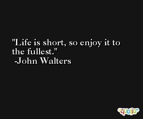 Life is short, so enjoy it to the fullest. -John Walters