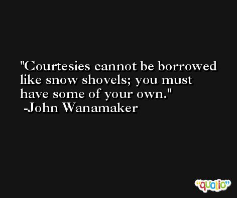 Courtesies cannot be borrowed like snow shovels; you must have some of your own. -John Wanamaker