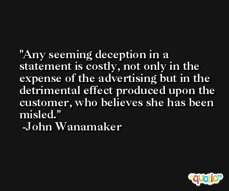 Any seeming deception in a statement is costly, not only in the expense of the advertising but in the detrimental effect produced upon the customer, who believes she has been misled. -John Wanamaker