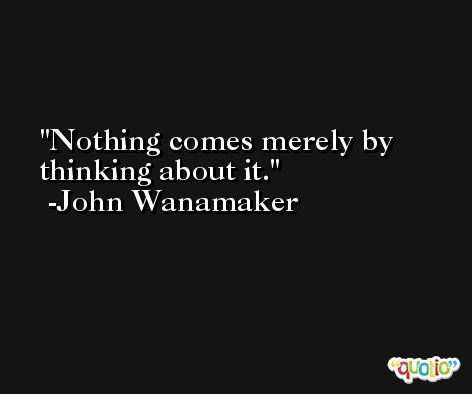 Nothing comes merely by thinking about it. -John Wanamaker
