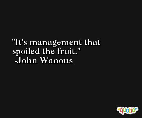 It's management that spoiled the fruit. -John Wanous