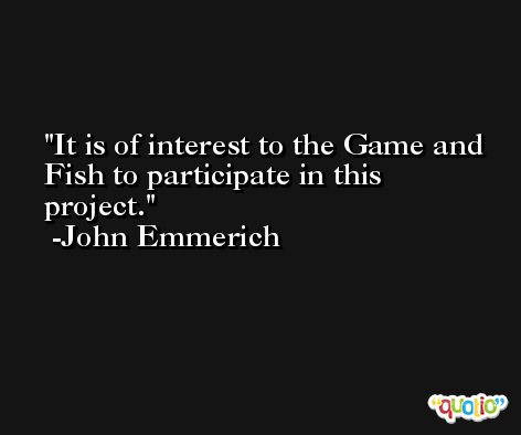 It is of interest to the Game and Fish to participate in this project. -John Emmerich