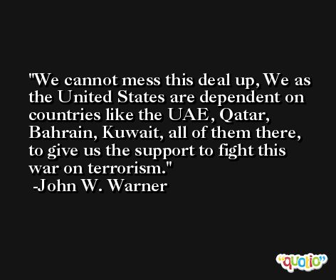 We cannot mess this deal up, We as the United States are dependent on countries like the UAE, Qatar, Bahrain, Kuwait, all of them there, to give us the support to fight this war on terrorism. -John W. Warner