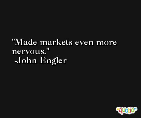 Made markets even more nervous. -John Engler