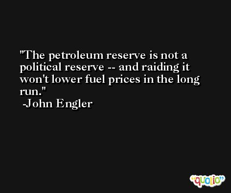The petroleum reserve is not a political reserve -- and raiding it won't lower fuel prices in the long run. -John Engler