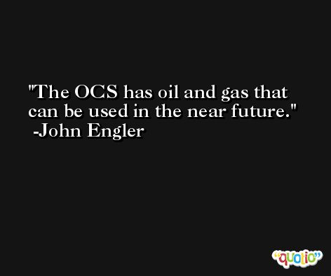 The OCS has oil and gas that can be used in the near future. -John Engler
