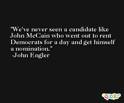 We've never seen a candidate like John McCain who went out to rent Democrats for a day and get himself a nomination. -John Engler