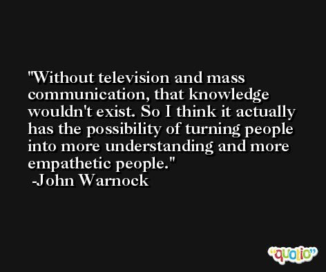 Without television and mass communication, that knowledge wouldn't exist. So I think it actually has the possibility of turning people into more understanding and more empathetic people. -John Warnock