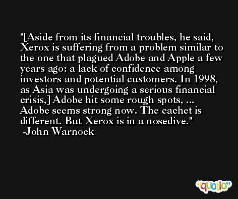 [Aside from its financial troubles, he said, Xerox is suffering from a problem similar to the one that plagued Adobe and Apple a few years ago: a lack of confidence among investors and potential customers. In 1998, as Asia was undergoing a serious financial crisis,] Adobe hit some rough spots, ... Adobe seems strong now. The cachet is different. But Xerox is in a nosedive. -John Warnock