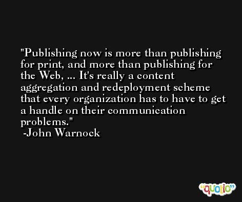 Publishing now is more than publishing for print, and more than publishing for the Web, ... It's really a content aggregation and redeployment scheme that every organization has to have to get a handle on their communication problems. -John Warnock