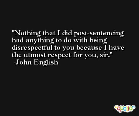 Nothing that I did post-sentencing had anything to do with being disrespectful to you because I have the utmost respect for you, sir. -John English