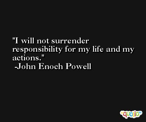 I will not surrender responsibility for my life and my actions. -John Enoch Powell