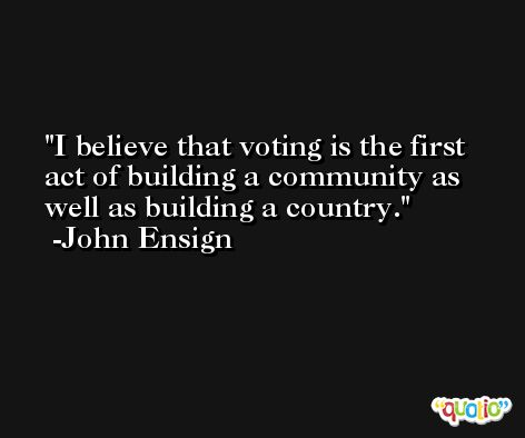 I believe that voting is the first act of building a community as well as building a country. -John Ensign