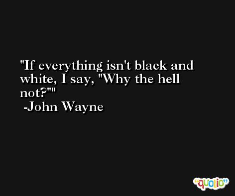 If everything isn't black and white, I say, 'Why the hell not?' -John Wayne