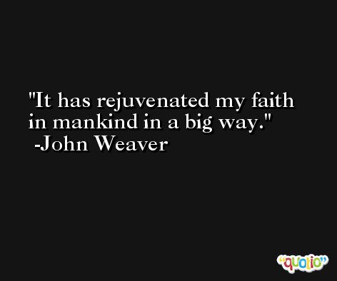 It has rejuvenated my faith in mankind in a big way. -John Weaver