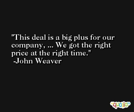 This deal is a big plus for our company, ... We got the right price at the right time. -John Weaver
