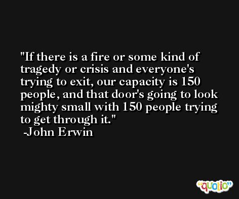 If there is a fire or some kind of tragedy or crisis and everyone's trying to exit, our capacity is 150 people, and that door's going to look mighty small with 150 people trying to get through it. -John Erwin