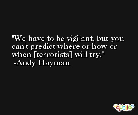 We have to be vigilant, but you can't predict where or how or when [terrorists] will try. -Andy Hayman