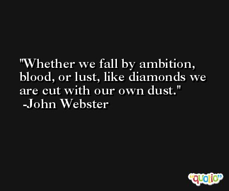 Whether we fall by ambition, blood, or lust, like diamonds we are cut with our own dust. -John Webster