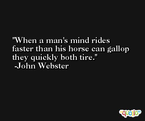 When a man's mind rides faster than his horse can gallop they quickly both tire. -John Webster