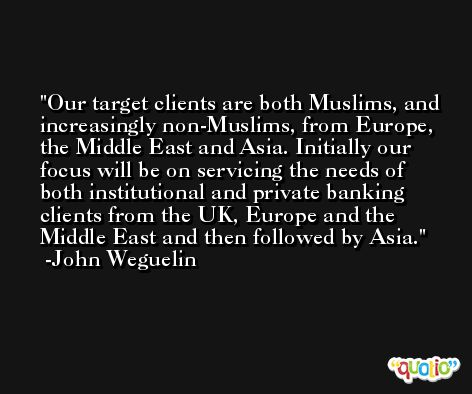 Our target clients are both Muslims, and increasingly non-Muslims, from Europe, the Middle East and Asia. Initially our focus will be on servicing the needs of both institutional and private banking clients from the UK, Europe and the Middle East and then followed by Asia. -John Weguelin