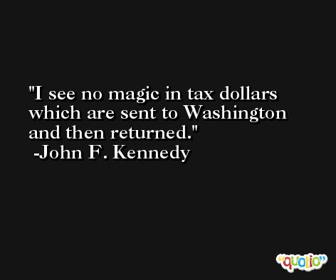 I see no magic in tax dollars which are sent to Washington and then returned. -John F. Kennedy