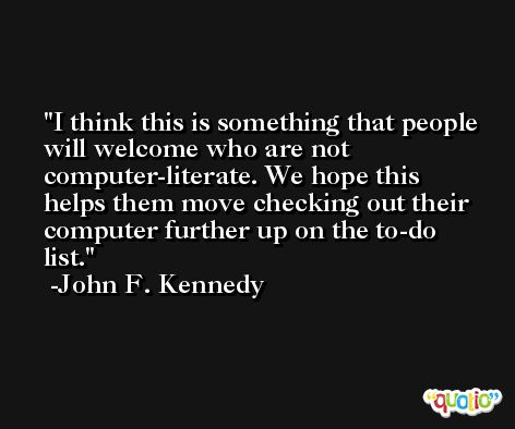 I think this is something that people will welcome who are not computer-literate. We hope this helps them move checking out their computer further up on the to-do list. -John F. Kennedy