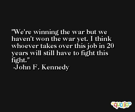We're winning the war but we haven't won the war yet. I think whoever takes over this job in 20 years will still have to fight this fight. -John F. Kennedy