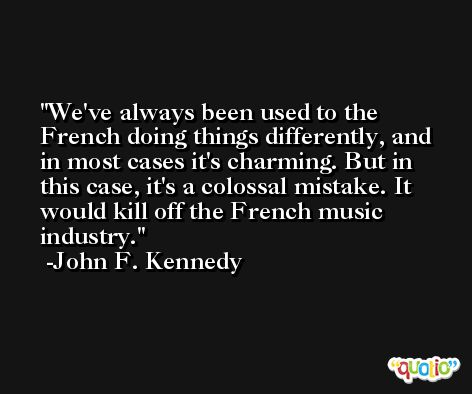 We've always been used to the French doing things differently, and in most cases it's charming. But in this case, it's a colossal mistake. It would kill off the French music industry. -John F. Kennedy
