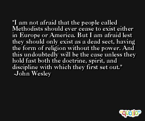 I am not afraid that the people called Methodists should ever cease to exist either in Europe or America. But I am afraid lest they should only exist as a dead sect, having the form of religion without the power. And this undoubtedly will be the case unless they hold fast both the doctrine, spirit, and discipline with which they first set out. -John Wesley