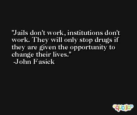 Jails don't work, institutions don't work. They will only stop drugs if they are given the opportunity to change their lives. -John Fasick