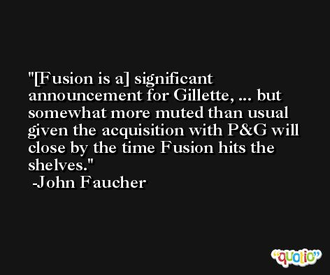 [Fusion is a] significant announcement for Gillette, ... but somewhat more muted than usual given the acquisition with P&G will close by the time Fusion hits the shelves. -John Faucher