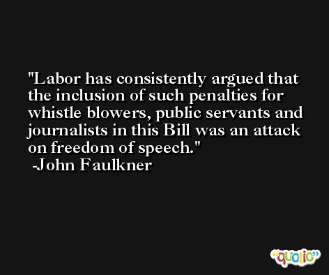 Labor has consistently argued that the inclusion of such penalties for whistle blowers, public servants and journalists in this Bill was an attack on freedom of speech. -John Faulkner
