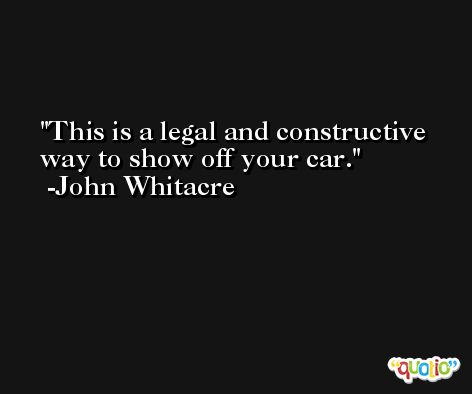 This is a legal and constructive way to show off your car. -John Whitacre