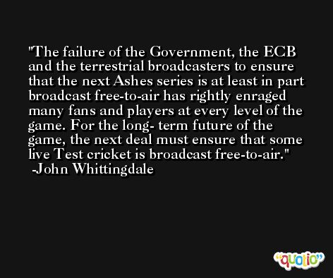 The failure of the Government, the ECB and the terrestrial broadcasters to ensure that the next Ashes series is at least in part broadcast free-to-air has rightly enraged many fans and players at every level of the game. For the long- term future of the game, the next deal must ensure that some live Test cricket is broadcast free-to-air. -John Whittingdale