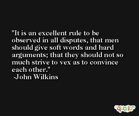It is an excellent rule to be observed in all disputes, that men should give soft words and hard arguments; that they should not so much strive to vex as to convince each other. -John Wilkins