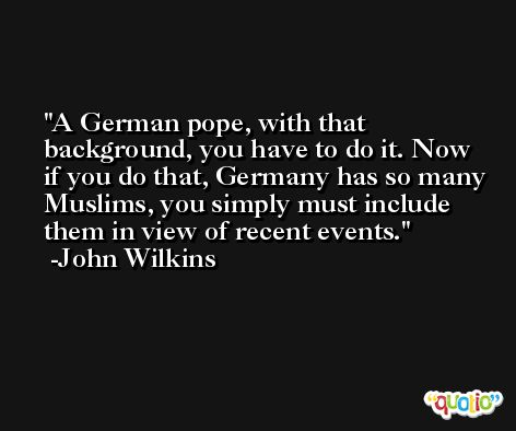 A German pope, with that background, you have to do it. Now if you do that, Germany has so many Muslims, you simply must include them in view of recent events. -John Wilkins