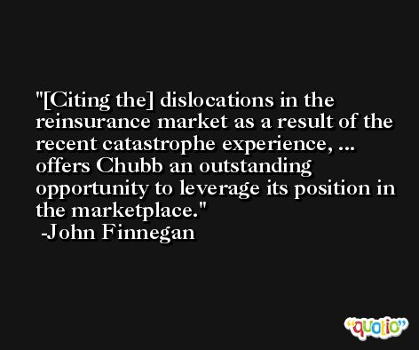 [Citing the] dislocations in the reinsurance market as a result of the recent catastrophe experience, ... offers Chubb an outstanding opportunity to leverage its position in the marketplace. -John Finnegan