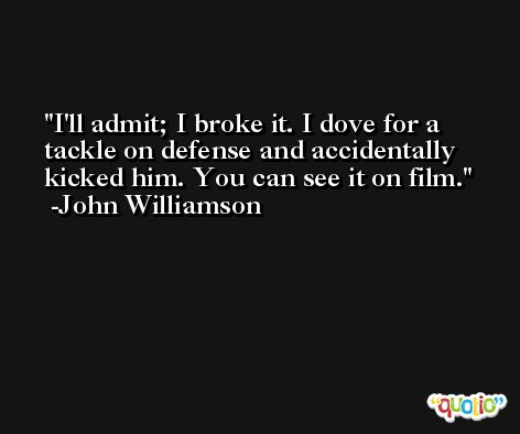 I'll admit; I broke it. I dove for a tackle on defense and accidentally kicked him. You can see it on film. -John Williamson