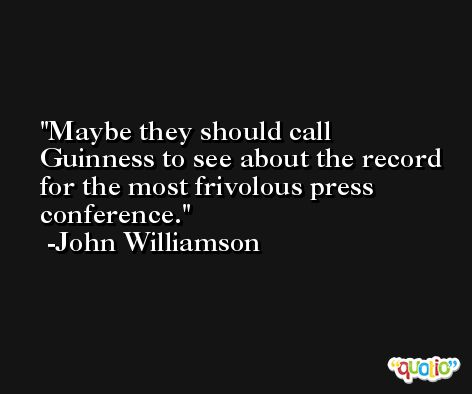 Maybe they should call Guinness to see about the record for the most frivolous press conference. -John Williamson