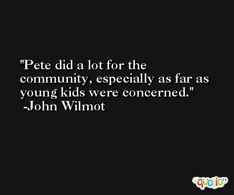 Pete did a lot for the community, especially as far as young kids were concerned. -John Wilmot