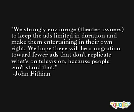 We strongly encourage (theater owners) to keep the ads limited in duration and make them entertaining in their own right. We hope there will be a migration toward fewer ads that don't replicate what's on television, because people can't stand that. -John Fithian
