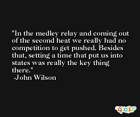 In the medley relay and coming out of the second heat we really had no competition to get pushed. Besides that, setting a time that put us into states was really the key thing there. -John Wilson