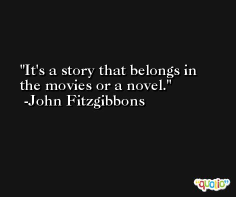 It's a story that belongs in the movies or a novel. -John Fitzgibbons