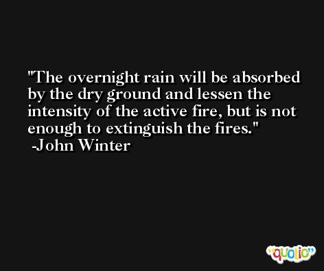 The overnight rain will be absorbed by the dry ground and lessen the intensity of the active fire, but is not enough to extinguish the fires. -John Winter