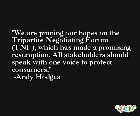 We are pinning our hopes on the Tripartite Negotiating Forum (TNF), which has made a promising resumption. All stakeholders should speak with one voice to protect consumers. -Andy Hodges